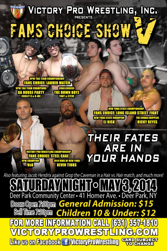 Victory Pro Wrestling presents Fans Choice Show V Their Fates Are In Your Hands Saturday May 3, 2014 Deer Park Community Center 41 Homer Ave in Deer Park